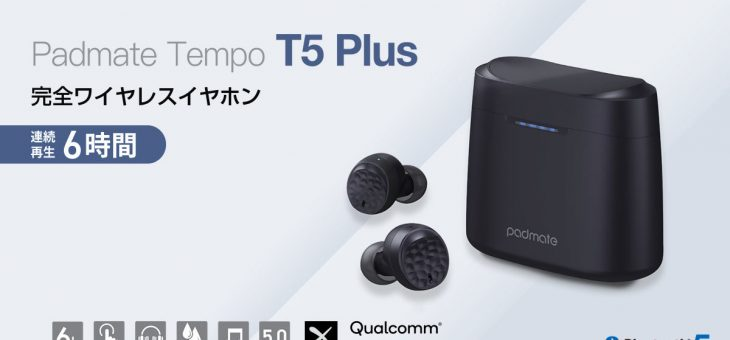 Padmate、最新スペックでリーズナブルな完全ワイヤレスイヤホン「Tempo T5 Plus」新発売